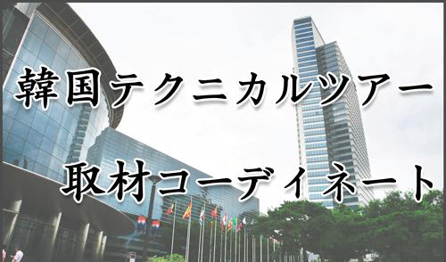 韓国テクニカルツアー取材コーディネート